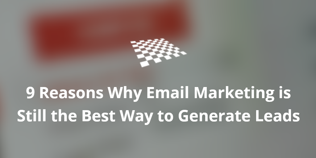 9 Reasons Why Email Marketing is Still the Best Way to Generate Leads